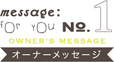 message:for you NO.1【OWNER'S MESSAGE オーナーメッセージ】