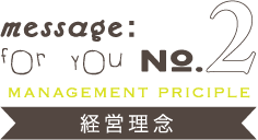message:for you NO.2【MANAGEMENT PRICIPLE 経営理念】