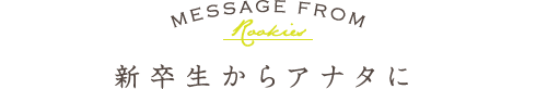 MESSAGE FROM Rookies 新卒生からアナタに