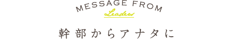 MESSAGE FROM Leaders 幹部からアナタに